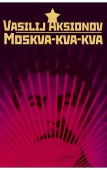 Vasilij Pavlovič Aksjonov: Moskva-kva-kva cena od 209 Kč