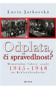 Lucie Jarkovská: Odplata, či spravedlnost? Mimořádné lidové soudy 1945-1948 na Královéhradecku cena od 447 Kč