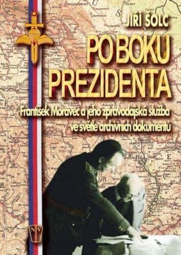Jiří Šolc: Po boku prezidenta - František Moravec a jeho zpravodajská služba ve světle archivních dokumentů cena od 92 Kč