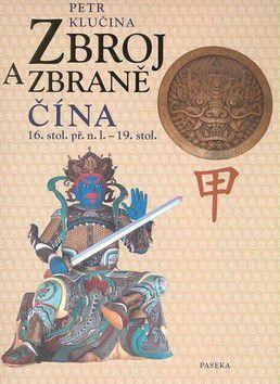 Petr Klučina: Zbroj a zbraně: Čína 16. stol. př.n.l. - 19. stol cena od 798 Kč