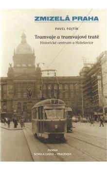 Pavel Fojtík: Zmizelá Praha Tramvaje a tramvajové tratě cena od 261 Kč
