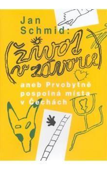 Jan Schmid: ŽIVOT V ZÁVORCE aneb Prvobytně pospolná místa v Čechách cena od 180 Kč