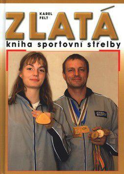 Karel Felt: Zlatá kniha sportovní střelby cena od 199 Kč
