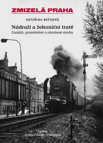 Kateřina Bečková: Zmizelá Praha - Nádraží a železniční tratě