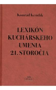 Konrád Kendík: Lexikón kuchárskeho umenia 21. storočia cena od 616 Kč