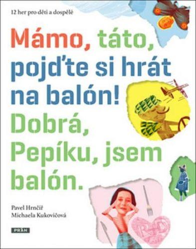 Pavel Hrnčíř, Michaela Kukovičová: Mámo, táto, pojďte si hrát na balón! Dobrá, Pepíku, jsem balón! cena od 164 Kč