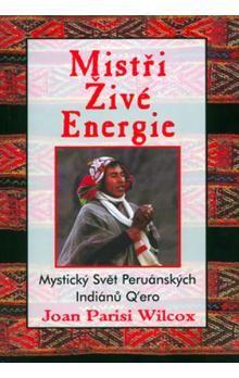 Joan Parisi Wilcox: Mistři živé energie - Mystický Svět Peruánských Indiánů Q´ero cena od 188 Kč