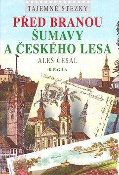 Aleš Česal: Tajemné stezky Před bránou Šumavy a Českého lesa - Aleš Česal cena od 175 Kč
