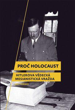 Jan Horník: Proč holocaust - Hitlerova vědecká mesianistická vražda cena od 0 Kč