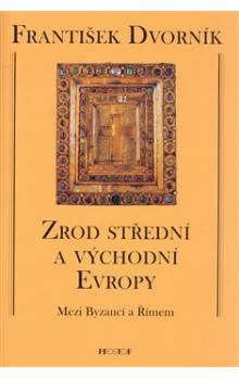 František Dvorník: Zrod střední a východní Evropy cena od 680 Kč