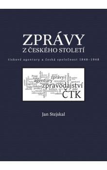 Jan Stejskal: Zprávy z českého století - Tiskové agentury a česká společnost 1848 -1948