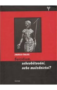 Jindřich Šrajer: Suicidium, sebeobětování, nebo mučednictví? cena od 186 Kč