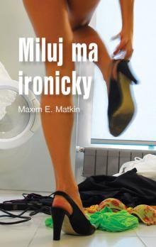 Maxim E. Matkin: Miluj ma ironicky cena od 150 Kč