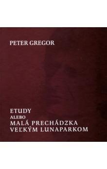 Peter Gregor: Etudy alebo Malá prechádzka veľkým lunaparkom cena od 156 Kč