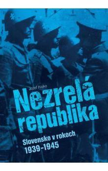 Jozef Hajko: Nezrelá republika - Slovensko v rokoch 1939 -1945 cena od 467 Kč