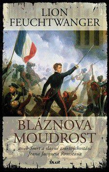 Lion Feuchtwanger: Bláznova moudrost aneb Smrt a slavné zmrtvýchvstání Jeana Jacquesa Rousseaua cena od 79 Kč