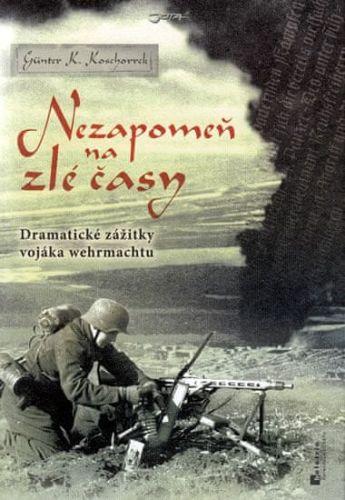 Günter Koschorrek: Nezapomeň na zlé časy - Dramatické zážitky frontového vojáka cena od 256 Kč