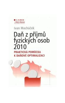 Ivan Macháček: Daň z příjmů fyzických osob 2010. Praktická pomůcka k daňové optimalizaci cena od 316 Kč