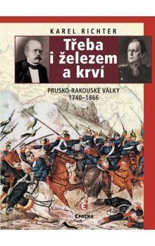 Karel  Richter: Třeba i železem a krví (Prusko-rakouské války 1740-1866) cena od 295 Kč