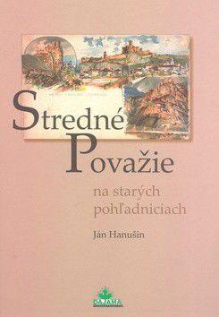 Ján Hanušin: Stredné Považie na starých pohľadniciach cena od 226 Kč