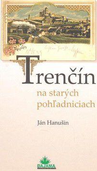 Ján Hanušin: Trenčín na starých pohľadniciach cena od 226 Kč