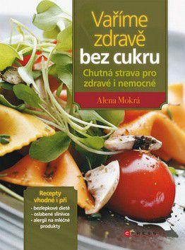 Alena Mokrá: Vaříme zdravě bez cukru - Chutná strava pro zdravé i nemocné cena od 0 Kč