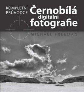 Michael Freeman: Černobílá digitální fotografie - Kompletní průvodce cena od 322 Kč
