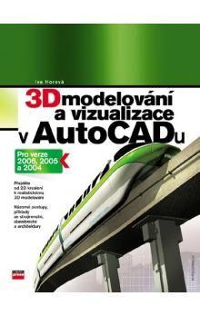 Iva Horová: 3D modelování a vizualizace v AutoCADu cena od 221 Kč