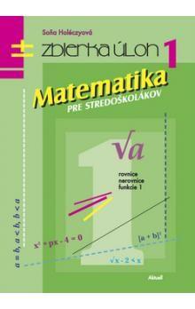 Soňa Holéczyová: Matematika pre stredoškolákov Zbierka úloh 1 cena od 191 Kč