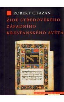 Robert Chazan: Židé středověkého západního křesťanského světa 1000–1500 cena od 340 Kč