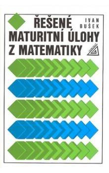 Ivan Bušek: Řešené maturitní úlohy z matematiky cena od 220 Kč