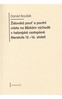Daniel Boušek: Židovská pouť a poutní místa na Blízkém východě v hebrejské cestopisné literatuře 12.-16. cena od 274 Kč