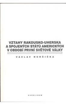 Václav Horčička: Vztahy Rakousko-uherska a Spojených států amerických v období první světové války cena od 213 Kč