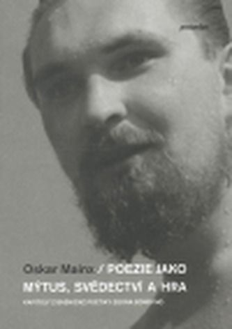 Oskar Mainx: Poezie jako mýtus, svědectví a hra cena od 247 Kč