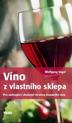 Wolfgang Vogel: Víno z vlastního sklepa - Pro začínající i zkušené výrobce domácího vína cena od 188 Kč