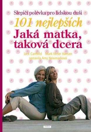 Jack Canfield, Mark Victor Hansen: Slepičí polévka pro lidskou duši - 101 nejlepších - Jaká matka, taková dcera cena od 215 Kč
