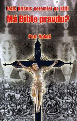 Petr Vokáč: Ježíš Kristus nezemřel na kříži - Má Bible pravdu? cena od 170 Kč