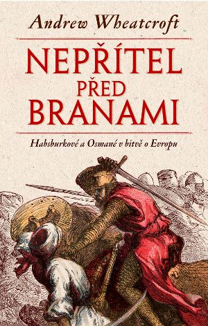 Andrew Wheatcroft: Nepřítel před branami - Habsburkové a Osmané v bitvě o Evropu cena od 261 Kč