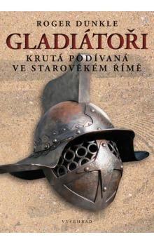 Roger Dunkle: Gladiátoři krutá podívaná ve starověkém Římě cena od 99 Kč
