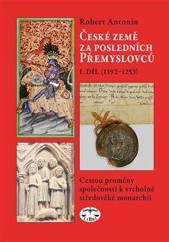 Robert Antonín: České země za posledních Přemyslovců I. (1192-1253) cena od 308 Kč