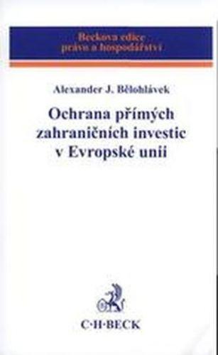 Alexander J. Bělohlávek: Ochrana přímých zahraničních investic v Evropské unii cena od 620 Kč