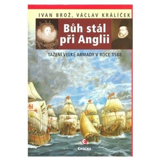 Ivan Brož, Václav Králíček: Bůh stál při Anglii - Tažení velké Armady 1588 cena od 151 Kč