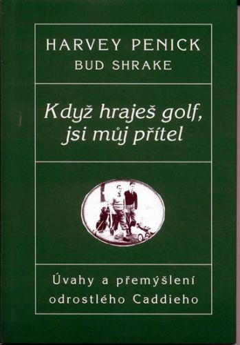 Harvey Penick: Když hraješ Golf, jsi můj přítel - Úvahy a přemýšlení odrostlého Caddieho cena od 144 Kč