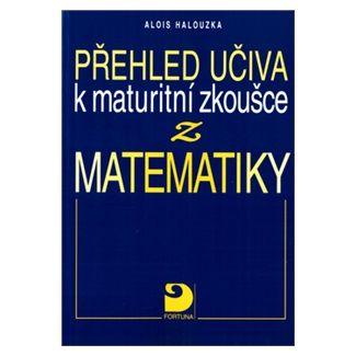 Halouzka Alois: Přehled učiva k maturitní zkoušce z matematiky cena od 101 Kč