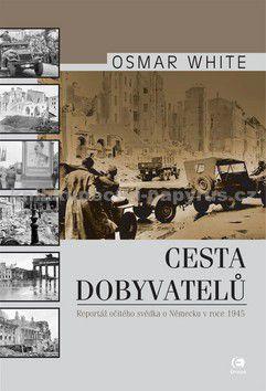 Osmar White: Cesta dobyvatelů - Reportáž očitého svědka o Německu v roce 1945 cena od 148 Kč