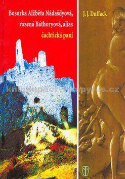 Duffack J.J.: Bosorka Alžběta Nádašdyová, rozená Báthoryová, alias čachtická paní - 2. vydání cena od 139 Kč