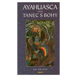 Jíři Kuchař: Ayahuasca aneb Tanec s Bohy cena od 110 Kč