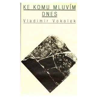 Vladimír Vokolek: Ke komu mluvím dnes cena od 123 Kč
