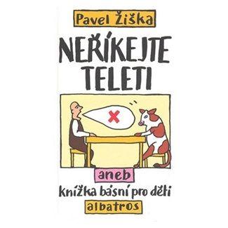 Pavel Žiška: Neříkejte teleti, aneb, Knížka básní pro děti cena od 89 Kč