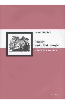 Alois Křišťan: Počátky pastorální teologie v českých zemích cena od 127 Kč